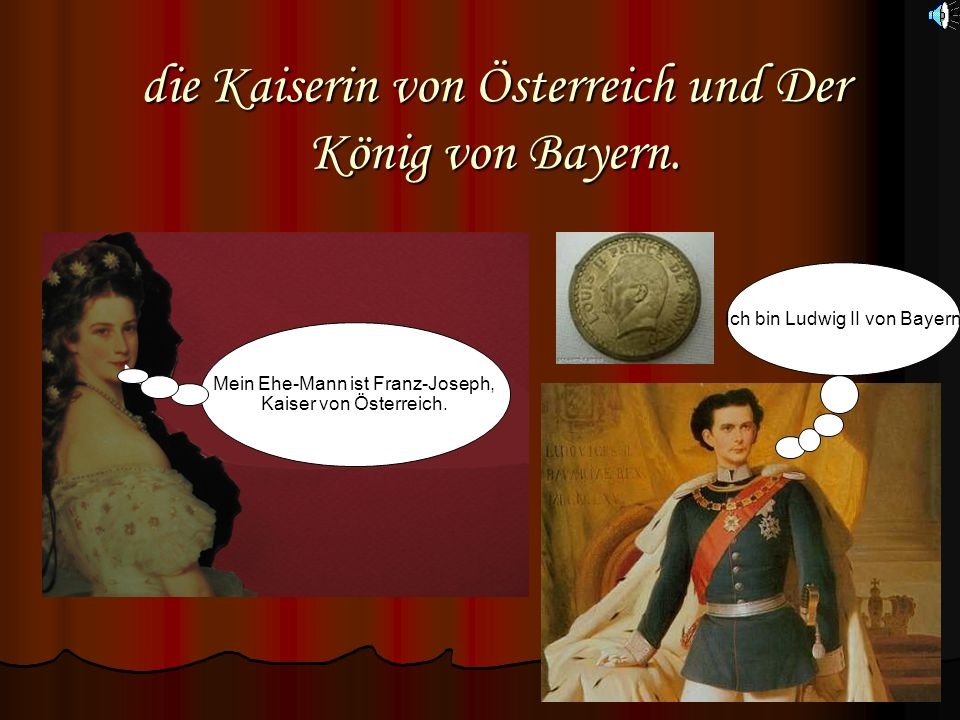 die Kaiserin von Österreich und Der König von Bayern. Mein Ehe-Mann ist Franz-Joseph, Kaiser von Österreich. Ich bin Ludwig II von Bayern