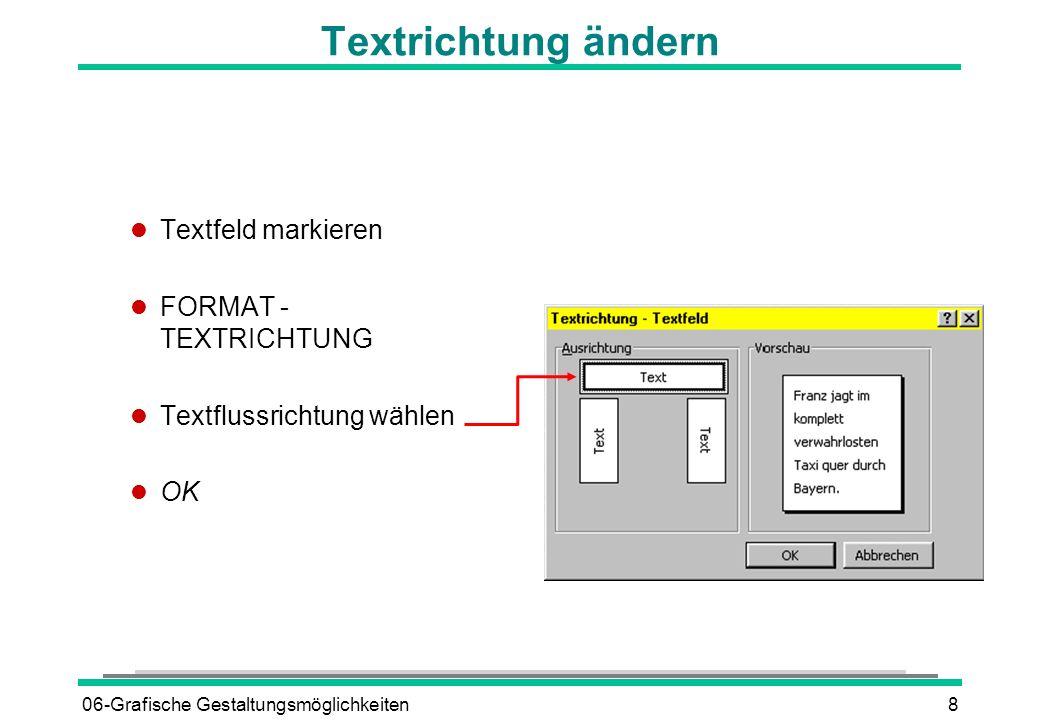 06-Grafische Gestaltungsmöglichkeiten9 l Erstellen eines WordArt-Objektes l EINFÜGEN - GRAFIK - WORDART oderSymbol l Spezielle Effekte können in den Dialogfenstern oderin der Symbolleiste Word-Art eingestellt werden.