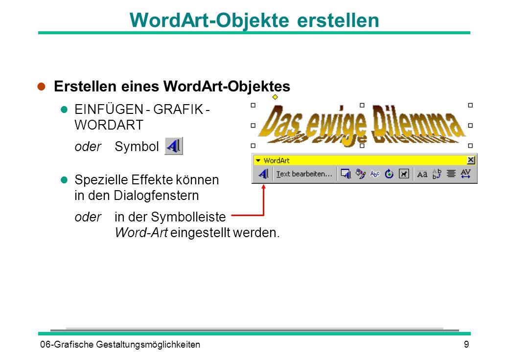 06-Grafische Gestaltungsmöglichkeiten9 l Erstellen eines WordArt-Objektes l EINFÜGEN - GRAFIK - WORDART oderSymbol l Spezielle Effekte können in den D