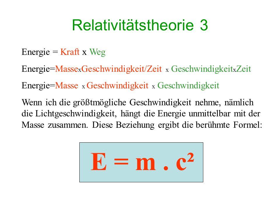 Relativitätstheorie 3 Energie = Kraft x Weg Energie=Masse x Geschwindigkeit/Zeit x Geschwindigkeit x Zeit Energie=Masse x Geschwindigkeit x Geschwindigkeit Wenn ich die größtmögliche Geschwindigkeit nehme, nämlich die Lichtgeschwindigkeit, hängt die Energie unmittelbar mit der Masse zusammen.