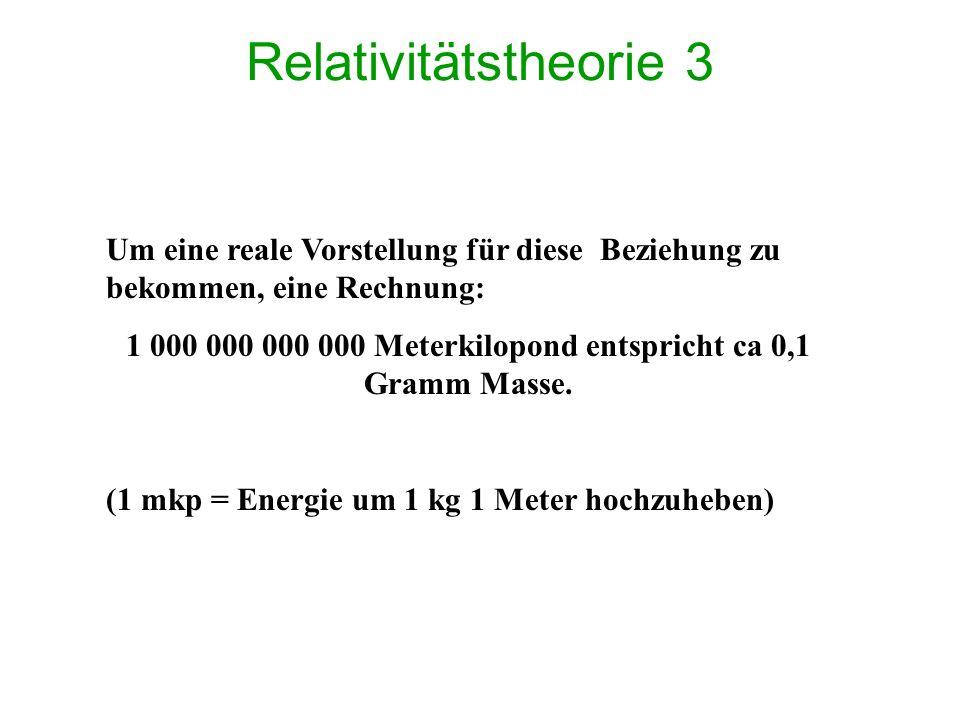 Relativitätstheorie 3 Um eine reale Vorstellung für diese Beziehung zu bekommen, eine Rechnung: 1 000 000 000 000 Meterkilopond entspricht ca 0,1 Gramm Masse.