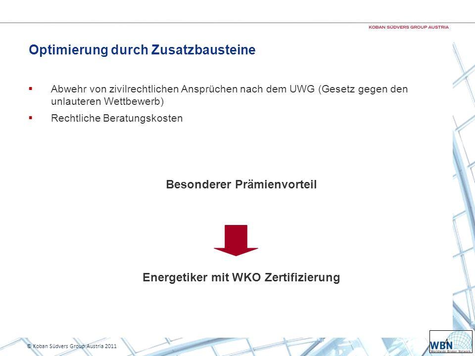 4 © Koban Südvers Group Austria 2011 Optimierung durch Zusatzbausteine Abwehr von zivilrechtlichen Ansprüchen nach dem UWG (Gesetz gegen den unlauteren Wettbewerb) Rechtliche Beratungskosten Besonderer Prämienvorteil Energetiker mit WKO Zertifizierung