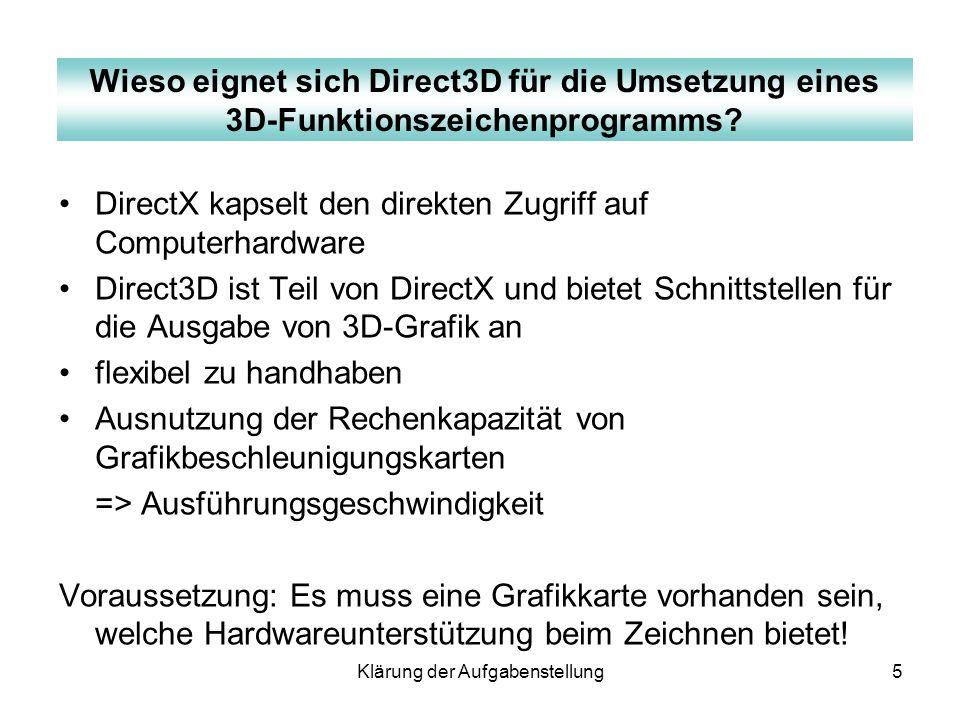 Klärung der Aufgabenstellung5 DirectX kapselt den direkten Zugriff auf Computerhardware Direct3D ist Teil von DirectX und bietet Schnittstellen für di