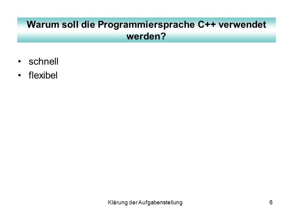 Klärung der Aufgabenstellung6 schnell flexibel Warum soll die Programmiersprache C++ verwendet werden?
