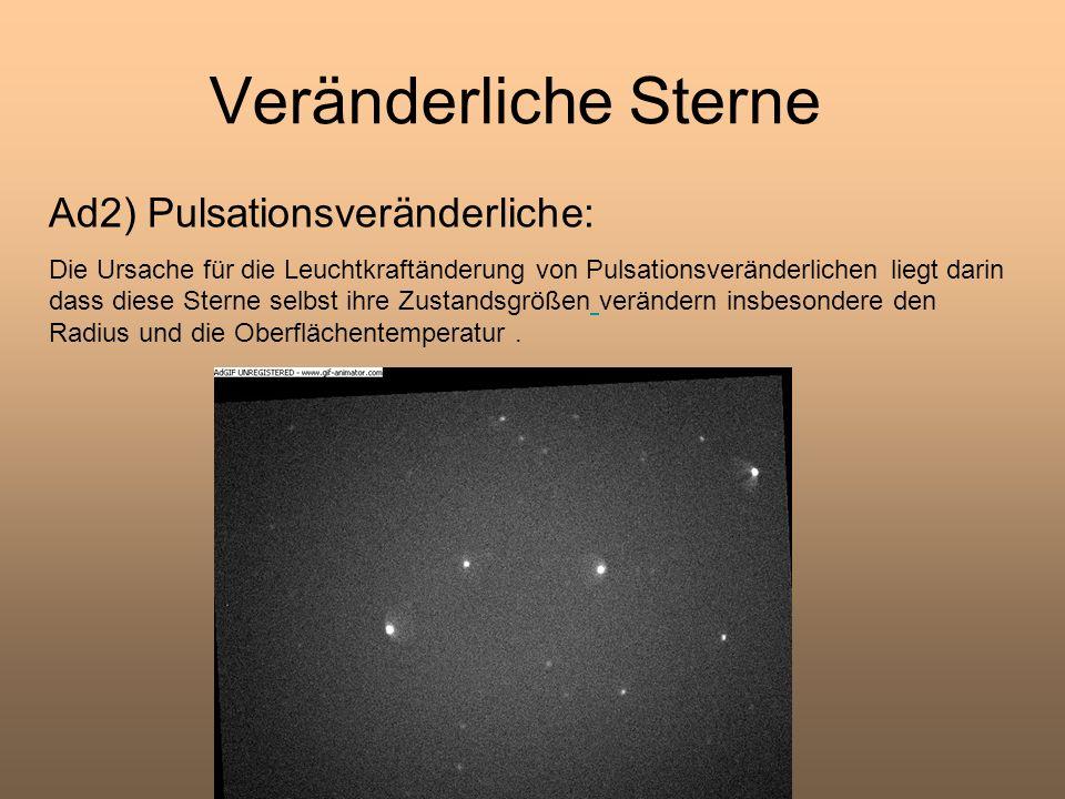 Veränderliche Sterne Ad2) Pulsationsveränderliche: Die Ursache für die Leuchtkraftänderung von Pulsationsveränderlichen liegt darin dass diese Sterne