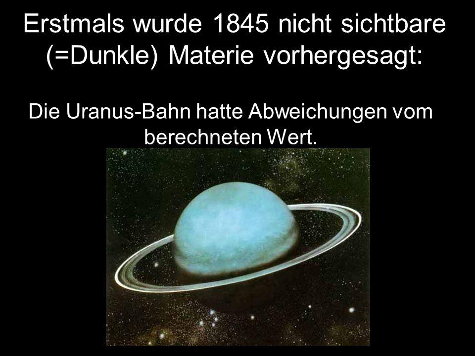Erstmals wurde 1845 nicht sichtbare (=Dunkle) Materie vorhergesagt: Die Uranus-Bahn hatte Abweichungen vom berechneten Wert.