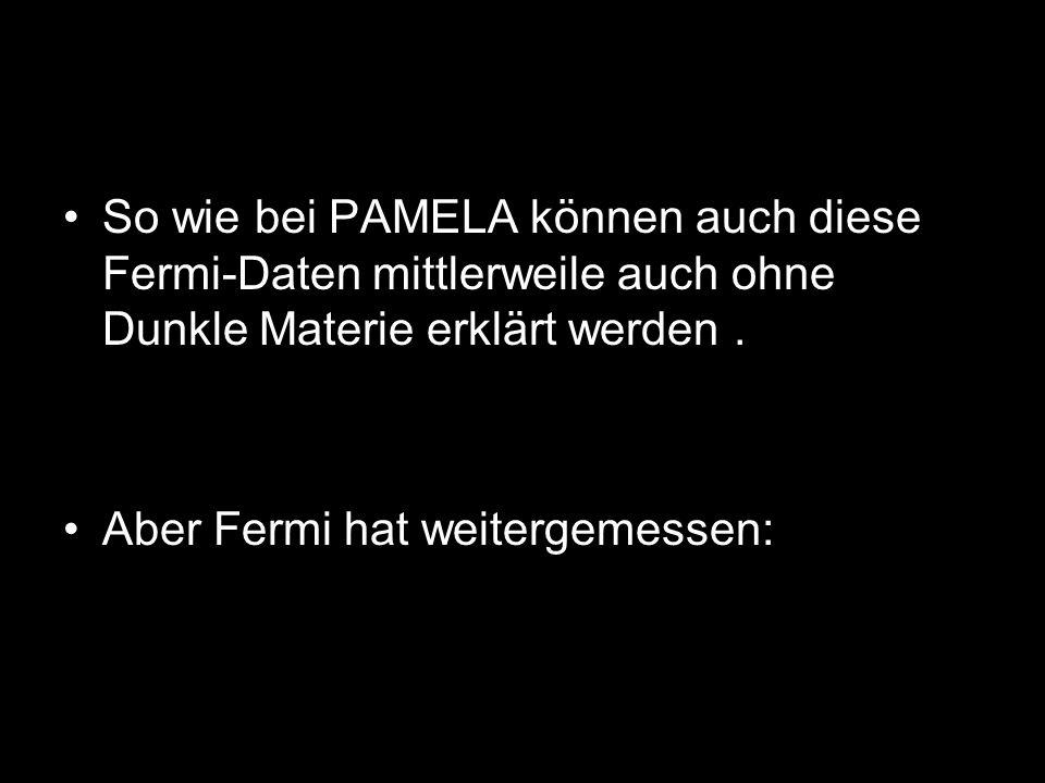 So wie bei PAMELA können auch diese Fermi-Daten mittlerweile auch ohne Dunkle Materie erklärt werden. Aber Fermi hat weitergemessen: