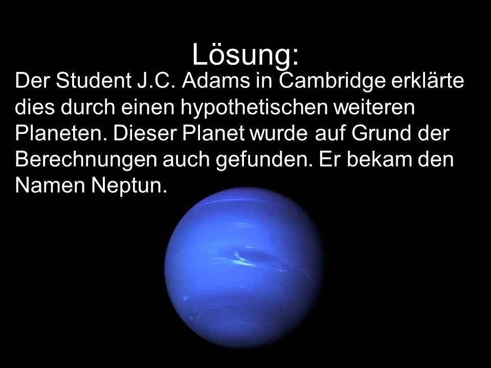 Lösung: Der Student J.C. Adams in Cambridge erklärte dies durch einen hypothetischen weiteren Planeten. Dieser Planet wurde auf Grund der Berechnungen
