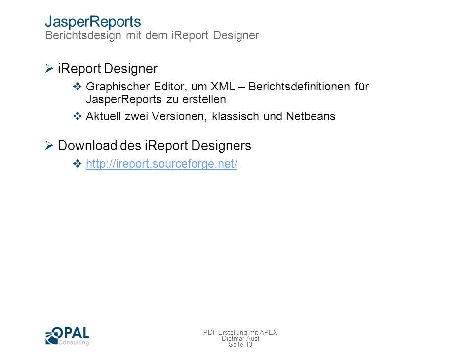 Seite 13 PDF Erstellung mit APEX Dietmar Aust JasperReports Berichtsdesign mit dem iReport Designer iReport Designer Graphischer Editor, um XML – Berichtsdefinitionen für JasperReports zu erstellen Aktuell zwei Versionen, klassisch und Netbeans Download des iReport Designers http://ireport.sourceforge.net/