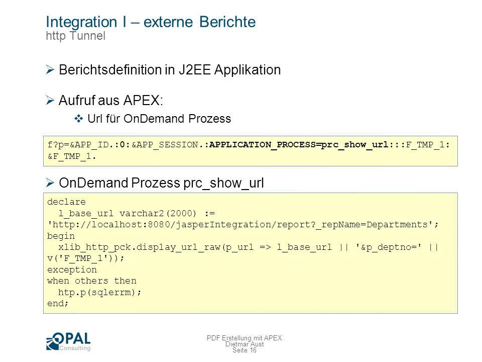 Seite 16 PDF Erstellung mit APEX Dietmar Aust Integration I – externe Berichte http Tunnel Berichtsdefinition in J2EE Applikation Aufruf aus APEX: Url für OnDemand Prozess OnDemand Prozess prc_show_url f?p=&APP_ID.:0:&APP_SESSION.:APPLICATION_PROCESS=prc_show_url:::F_TMP_1: &F_TMP_1.