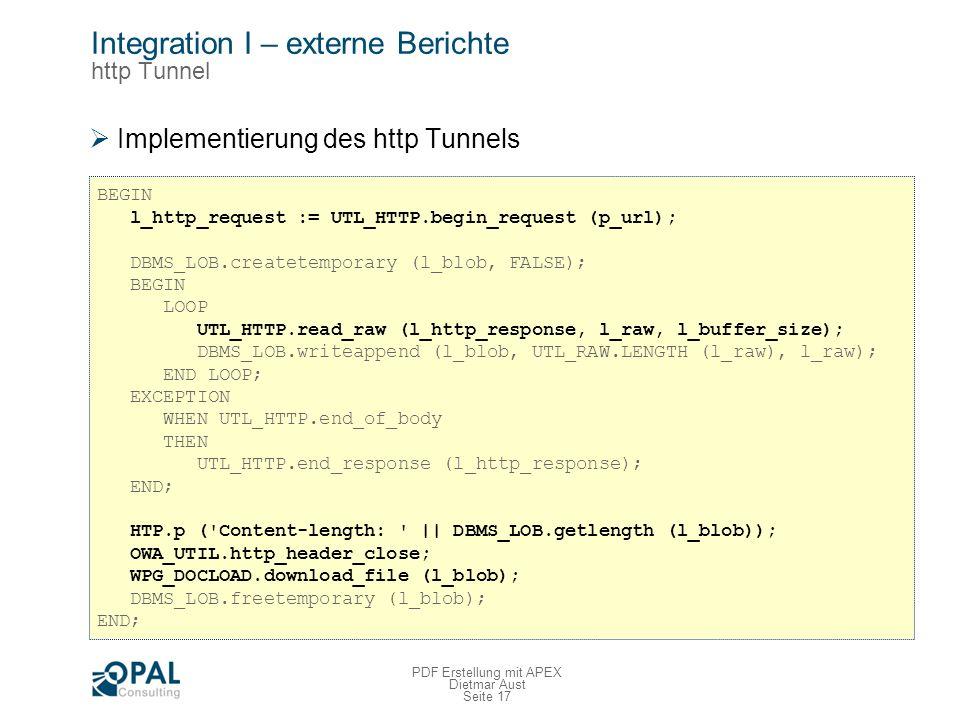 Seite 17 PDF Erstellung mit APEX Dietmar Aust Integration I – externe Berichte http Tunnel Implementierung des http Tunnels BEGIN l_http_request := UTL_HTTP.begin_request (p_url); DBMS_LOB.createtemporary (l_blob, FALSE); BEGIN LOOP UTL_HTTP.read_raw (l_http_response, l_raw, l_buffer_size); DBMS_LOB.writeappend (l_blob, UTL_RAW.LENGTH (l_raw), l_raw); END LOOP; EXCEPTION WHEN UTL_HTTP.end_of_body THEN UTL_HTTP.end_response (l_http_response); END; HTP.p ( Content-length: || DBMS_LOB.getlength (l_blob)); OWA_UTIL.http_header_close; WPG_DOCLOAD.download_file (l_blob); DBMS_LOB.freetemporary (l_blob); END;
