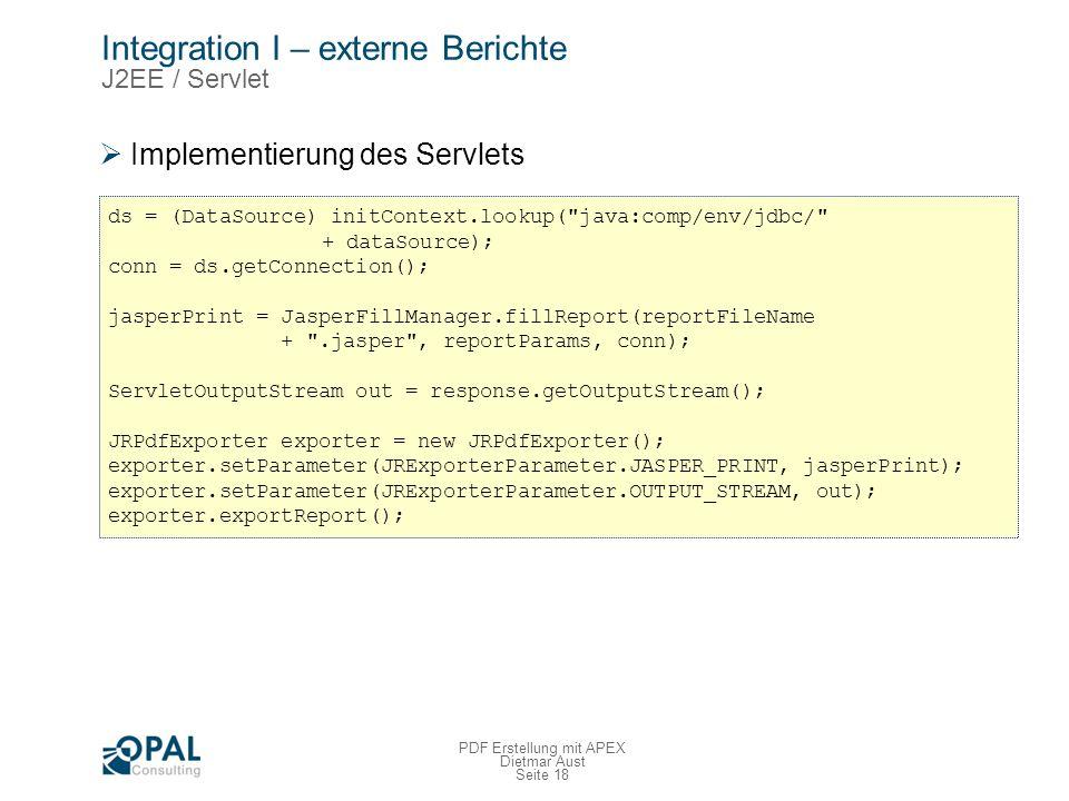 Seite 18 PDF Erstellung mit APEX Dietmar Aust Integration I – externe Berichte J2EE / Servlet Implementierung des Servlets ds = (DataSource) initContext.lookup( java:comp/env/jdbc/ + dataSource); conn = ds.getConnection(); jasperPrint = JasperFillManager.fillReport(reportFileName + .jasper , reportParams, conn); ServletOutputStream out = response.getOutputStream(); JRPdfExporter exporter = new JRPdfExporter(); exporter.setParameter(JRExporterParameter.JASPER_PRINT, jasperPrint); exporter.setParameter(JRExporterParameter.OUTPUT_STREAM, out); exporter.exportReport();