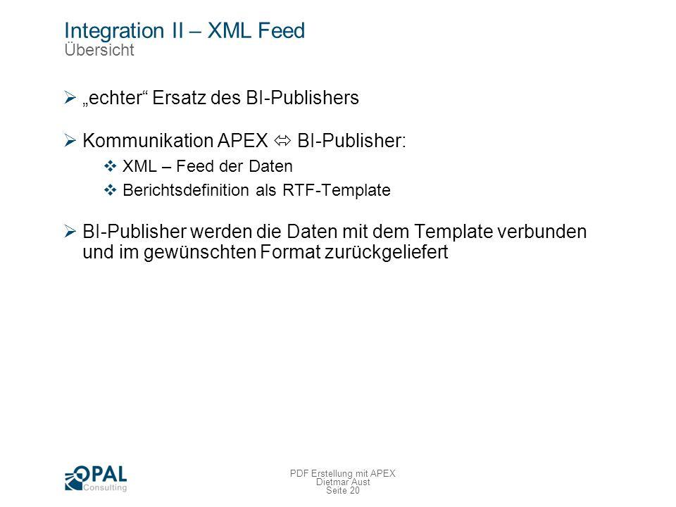 Seite 20 PDF Erstellung mit APEX Dietmar Aust Integration II – XML Feed Übersicht echter Ersatz des BI-Publishers Kommunikation APEX BI-Publisher: XML – Feed der Daten Berichtsdefinition als RTF-Template BI-Publisher werden die Daten mit dem Template verbunden und im gewünschten Format zurückgeliefert