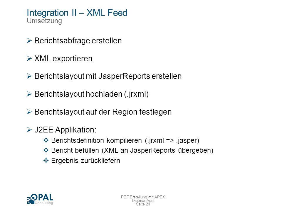 Seite 21 PDF Erstellung mit APEX Dietmar Aust Integration II – XML Feed Umsetzung Berichtsabfrage erstellen XML exportieren Berichtslayout mit JasperReports erstellen Berichtslayout hochladen (.jrxml) Berichtslayout auf der Region festlegen J2EE Applikation: Berichtsdefinition kompilieren (.jrxml =>.jasper) Bericht befüllen (XML an JasperReports übergeben) Ergebnis zurückliefern