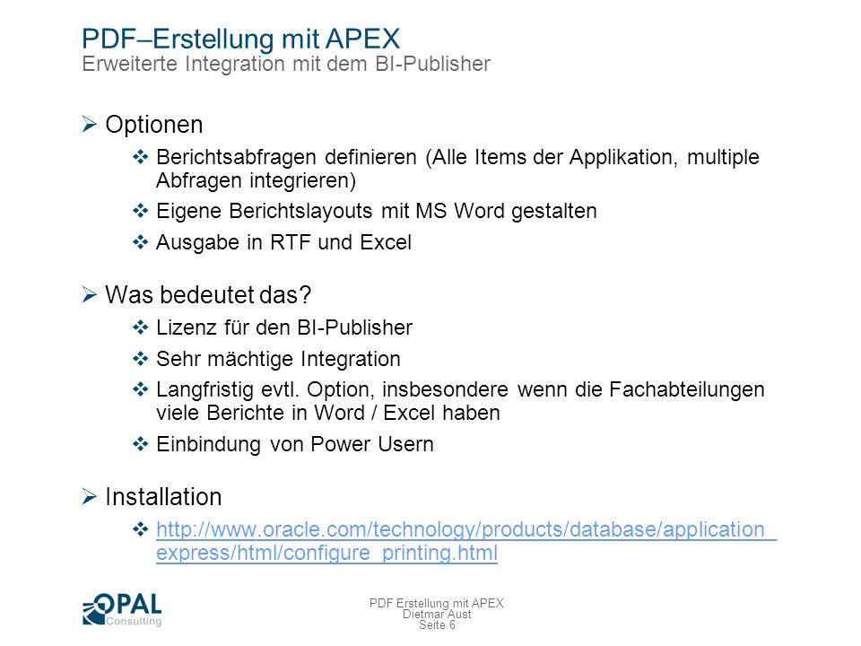Seite 6 PDF Erstellung mit APEX Dietmar Aust PDF–Erstellung mit APEX Erweiterte Integration mit dem BI-Publisher Optionen Berichtsabfragen definieren (Alle Items der Applikation, multiple Abfragen integrieren) Eigene Berichtslayouts mit MS Word gestalten Ausgabe in RTF und Excel Was bedeutet das.