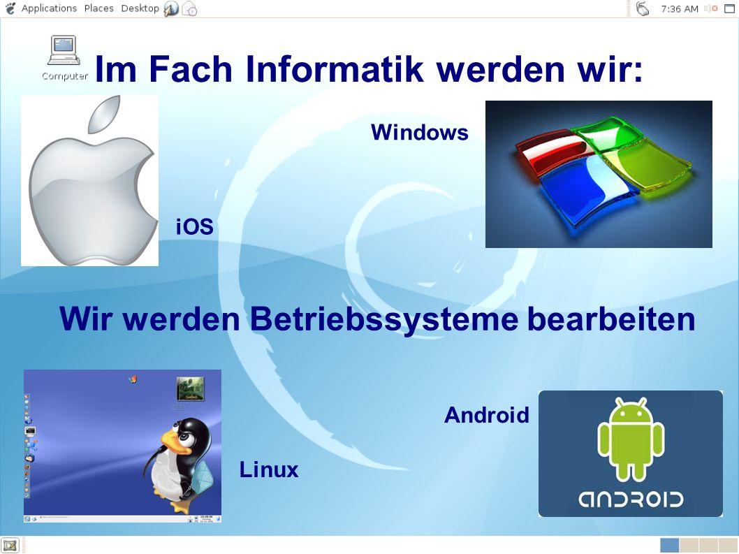 Wir werden Betriebssysteme bearbeiten Windows Android Linux iOS Im Fach Informatik werden wir:
