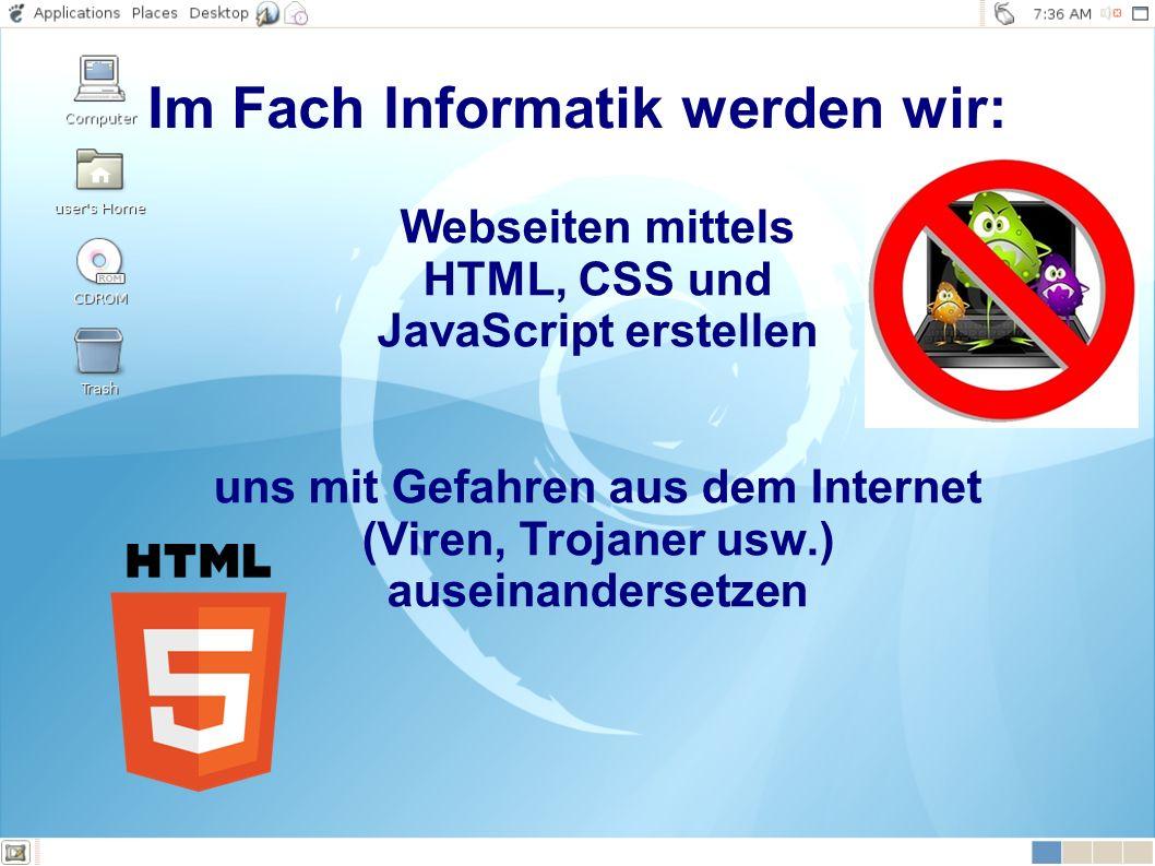 Webseiten mittels HTML, CSS und JavaScript erstellen uns mit Gefahren aus dem Internet (Viren, Trojaner usw.) auseinandersetzen Im Fach Informatik werden wir:
