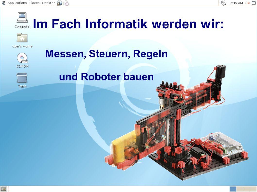 Messen, Steuern, Regeln und Roboter bauen Im Fach Informatik werden wir: