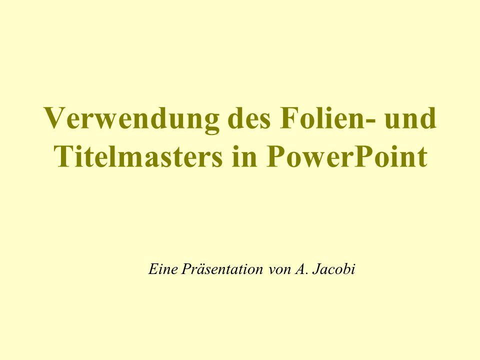Verwendung des Folien- und Titelmasters in PowerPoint Eine Präsentation von A. Jacobi