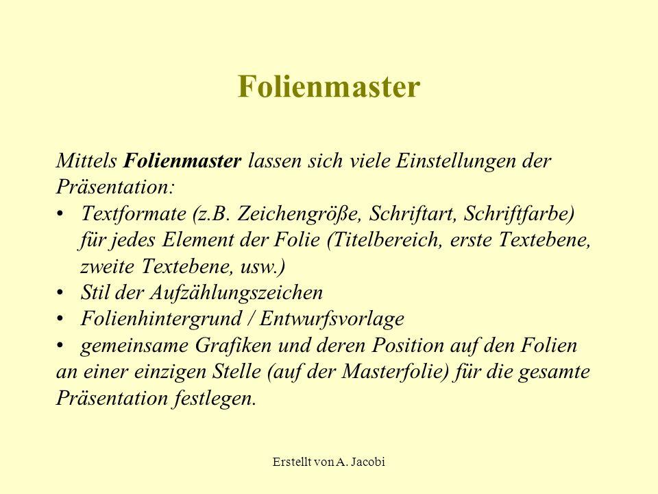 Erstellt von A. Jacobi Folienmaster Mittels Folienmaster lassen sich viele Einstellungen der Präsentation: Textformate (z.B. Zeichengröße, Schriftart,