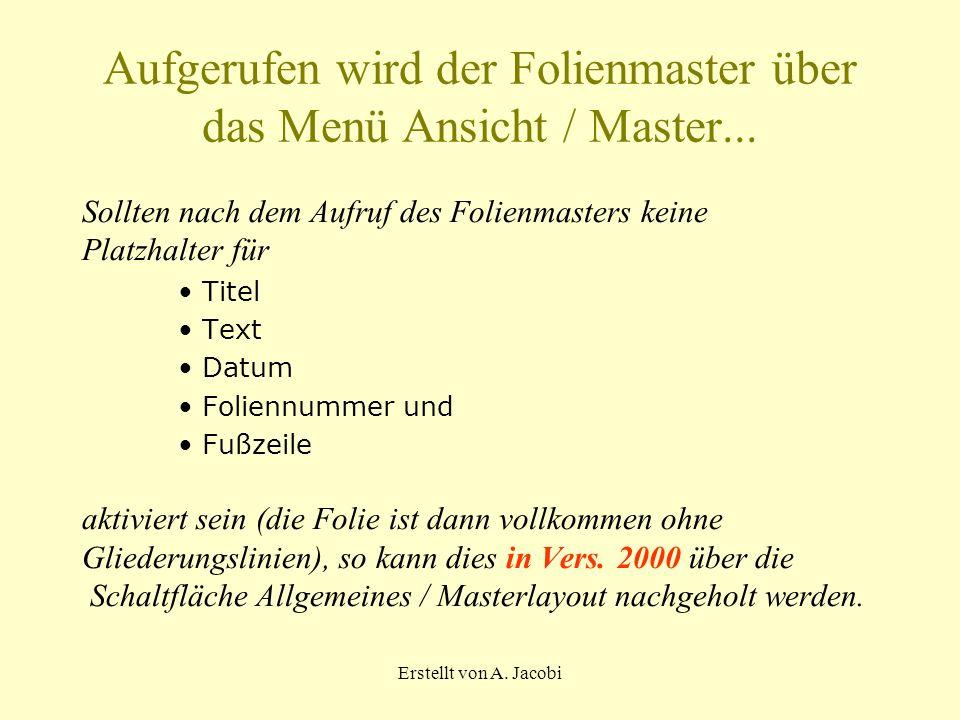 Erstellt von A. Jacobi Aufgerufen wird der Folienmaster über das Menü Ansicht / Master... Sollten nach dem Aufruf des Folienmasters keine Platzhalter