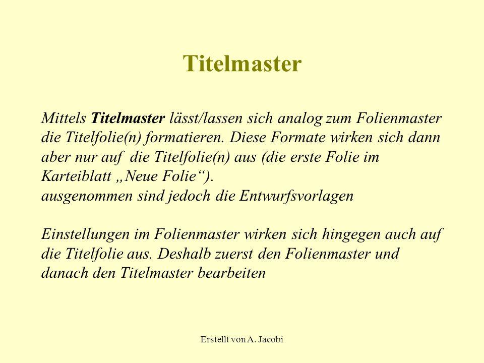 Erstellt von A. Jacobi Titelmaster Mittels Titelmaster lässt/lassen sich analog zum Folienmaster die Titelfolie(n) formatieren. Diese Formate wirken s