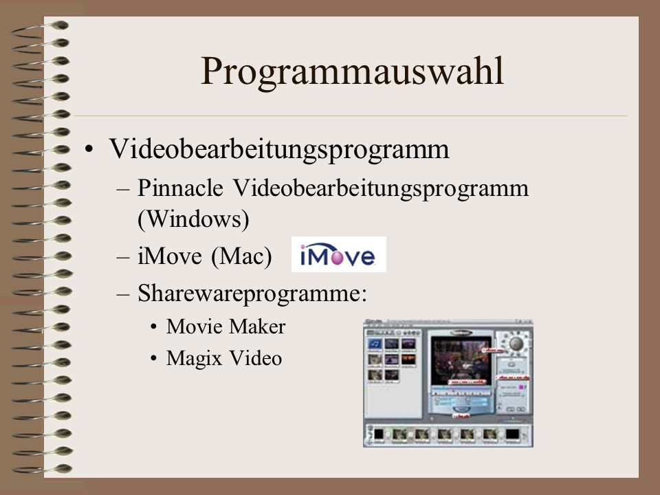 Programmauswahl Videobearbeitungsprogramm –Pinnacle Videobearbeitungsprogramm (Windows) –iMove (Mac) –Sharewareprogramme: Movie Maker Magix Video