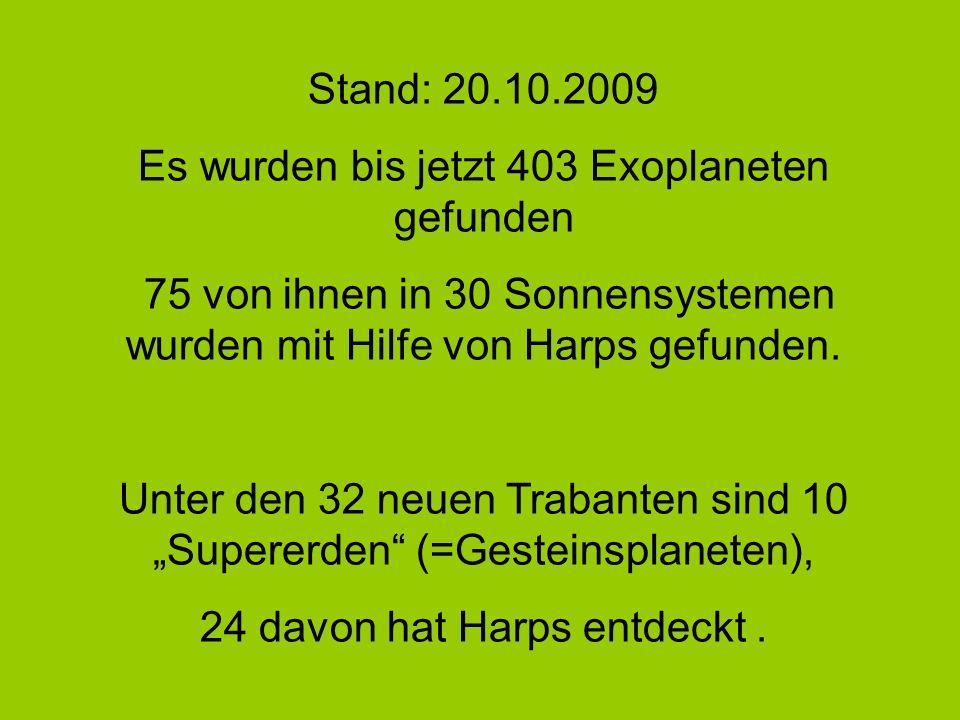 Stand: 20.10.2009 Es wurden bis jetzt 403 Exoplaneten gefunden 75 von ihnen in 30 Sonnensystemen wurden mit Hilfe von Harps gefunden. Unter den 32 neu
