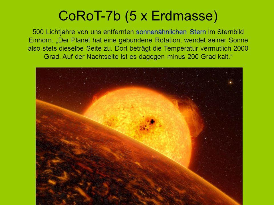CoRoT-7b (5 x Erdmasse) 500 Lichtjahre von uns entfernten sonnenähnlichen Stern im Sternbild Einhorn. Der Planet hat eine gebundene Rotation, wendet s