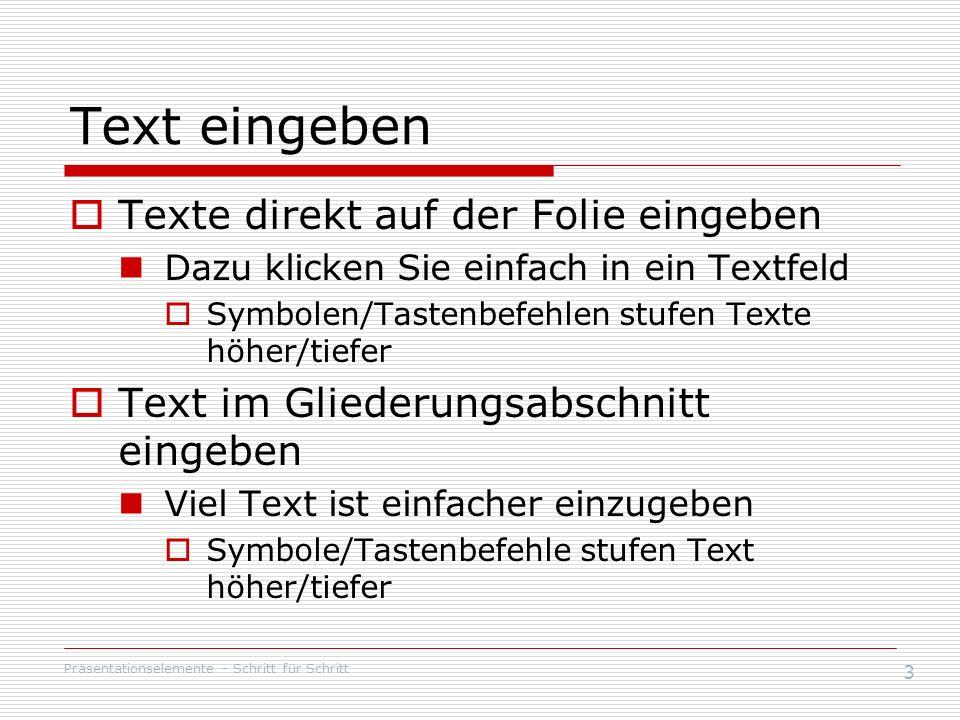 Präsentationselemente - Schritt für Schritt 3 Text eingeben Texte direkt auf der Folie eingeben Dazu klicken Sie einfach in ein Textfeld Symbolen/Tastenbefehlen stufen Texte höher/tiefer Text im Gliederungsabschnitt eingeben Viel Text ist einfacher einzugeben Symbole/Tastenbefehle stufen Text höher/tiefer