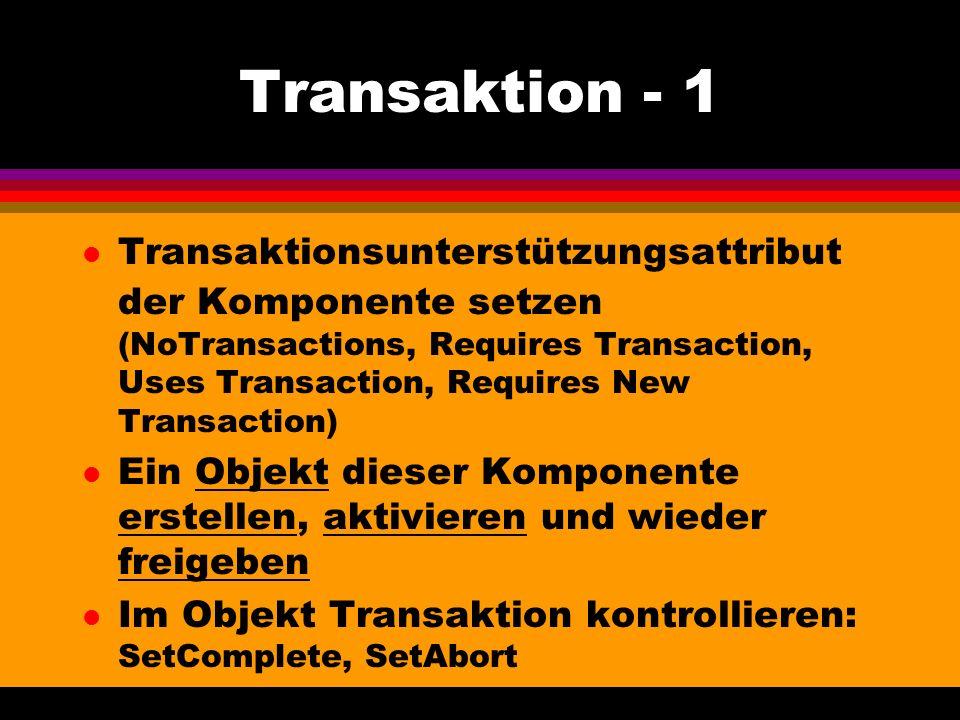 Transaktion - 1 l Transaktionsunterstützungsattribut der Komponente setzen (NoTransactions, Requires Transaction, Uses Transaction, Requires New Transaction) l Ein Objekt dieser Komponente erstellen, aktivieren und wieder freigeben l Im Objekt Transaktion kontrollieren: SetComplete, SetAbort