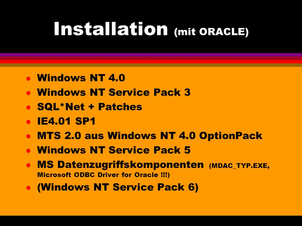 Installation (mit ORACLE) l Windows NT 4.0 l Windows NT Service Pack 3 l SQL*Net + Patches l IE4.01 SP1 l MTS 2.0 aus Windows NT 4.0 OptionPack l Windows NT Service Pack 5 l MS Datenzugriffskomponenten (MDAC_TYP.EXE, Microsoft ODBC Driver for Oracle !!!) l (Windows NT Service Pack 6)