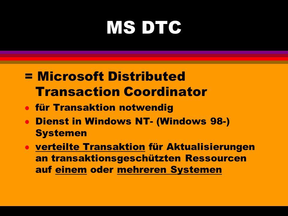 MS DTC = Microsoft Distributed Transaction Coordinator l für Transaktion notwendig l Dienst in Windows NT- (Windows 98-) Systemen l verteilte Transaktion für Aktualisierungen an transaktionsgeschützten Ressourcen auf einem oder mehreren Systemen