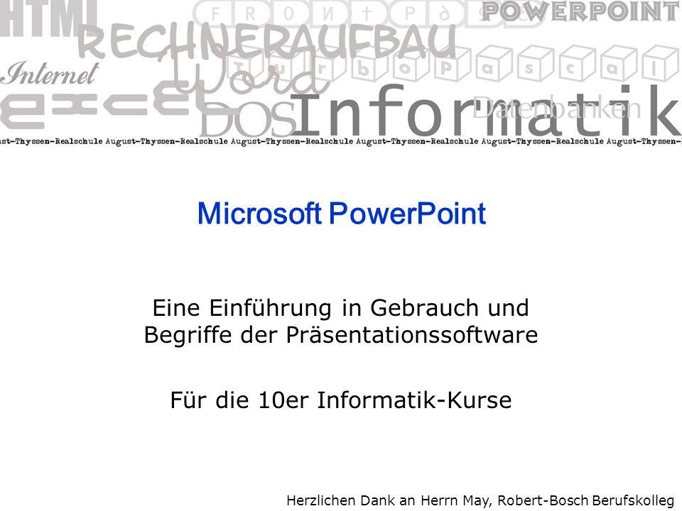 Microsoft PowerPoint Eine Einführung in Gebrauch und Begriffe der Präsentationssoftware Für die 10er Informatik-Kurse Herzlichen Dank an Herrn May, Robert-Bosch Berufskolleg