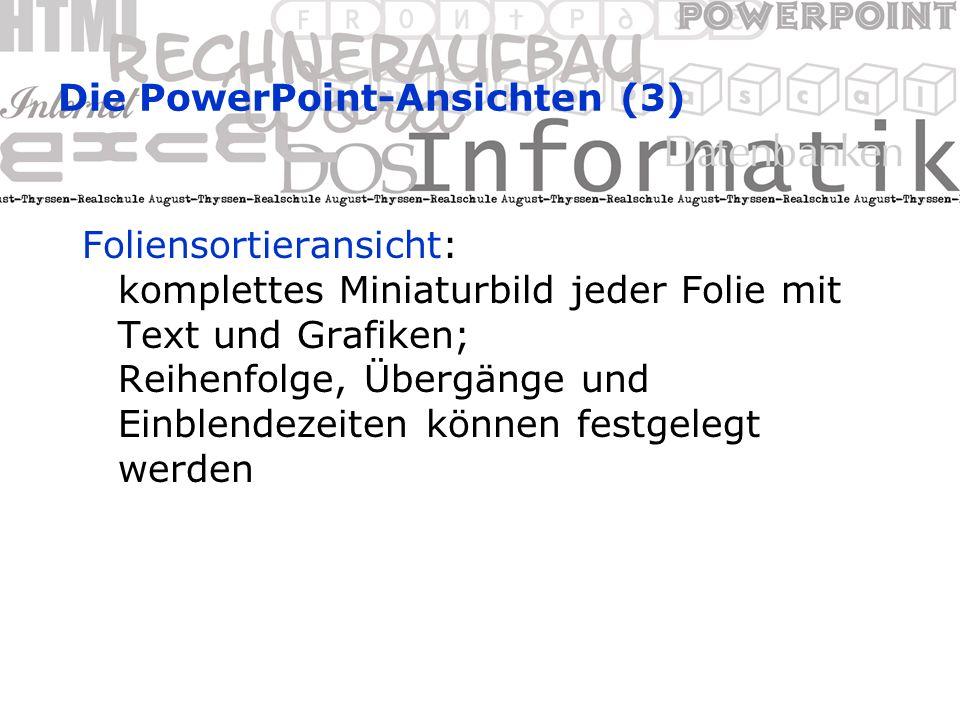 Die PowerPoint-Ansichten (2) Gliederungsansicht: nur Folientitel und Textkörper werden angezeigt (Text und Formatierung optional); keine Grafiken oder Zeichnungen Ermöglicht rasche Texteingabe oder Übernahme aus anderen Anwendungen