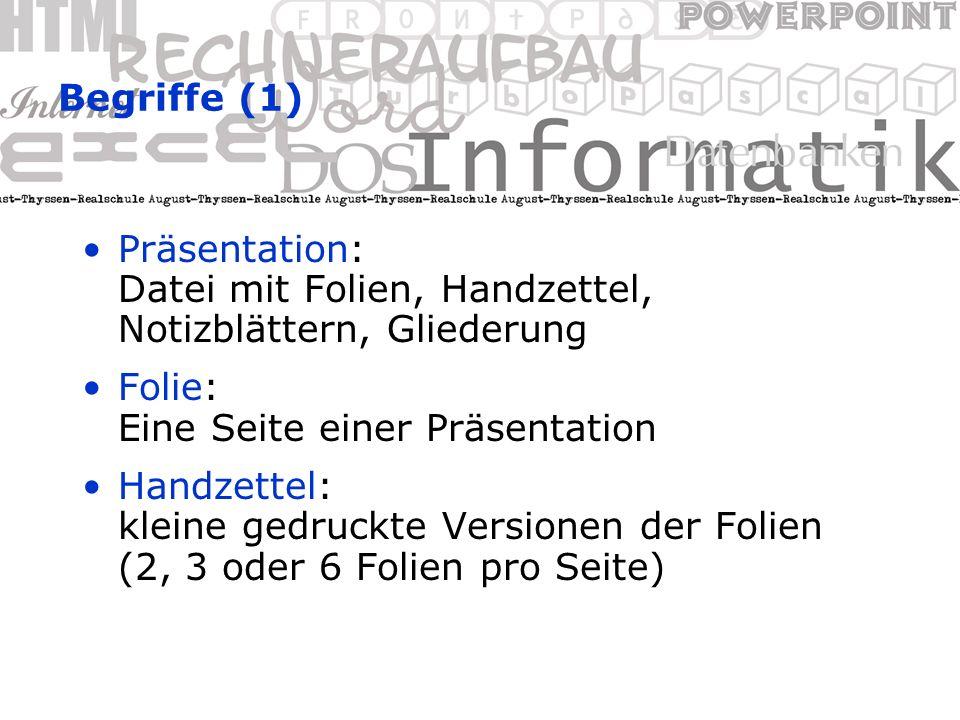 Begriffe (1) Präsentation: Datei mit Folien, Handzettel, Notizblättern, Gliederung Folie: Eine Seite einer Präsentation Handzettel: kleine gedruckte Versionen der Folien (2, 3 oder 6 Folien pro Seite)