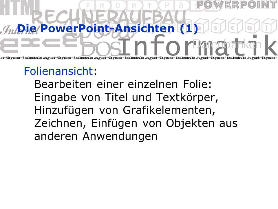 Die PowerPoint-Ansichten (1) Folienansicht: Bearbeiten einer einzelnen Folie: Eingabe von Titel und Textkörper, Hinzufügen von Grafikelementen, Zeichnen, Einfügen von Objekten aus anderen Anwendungen