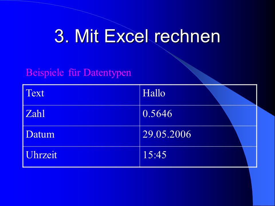 3. Mit Excel rechnen TextHallo Zahl0.5646 Datum29.05.2006 Uhrzeit15:45 Beispiele für Datentypen