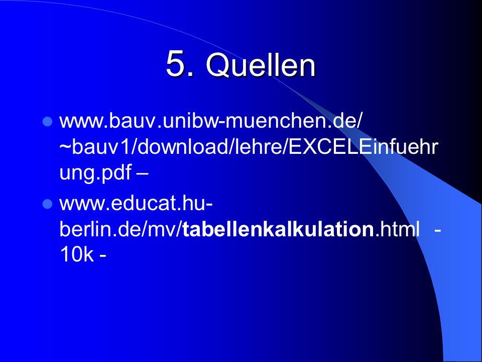 5. Quellen www.bauv.unibw-muenchen.de/ ~bauv1/download/lehre/EXCELEinfuehr ung.pdf – www.educat.hu- berlin.de/mv/tabellenkalkulation.html - 10k -
