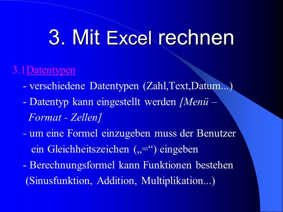 3. Mit Excel rechnen 3.1Datentypen - verschiedene Datentypen (Zahl,Text,Datum...) - Datentyp kann eingestellt werden [Menü – Format - Zellen] - um ein