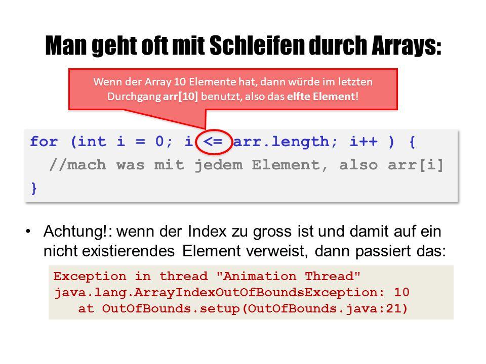 Man geht oft mit Schleifen durch Arrays: Achtung!: wenn der Index zu gross ist und damit auf ein nicht existierendes Element verweist, dann passiert das: Exception in thread Animation Thread java.lang.ArrayIndexOutOfBoundsException: 10 at OutOfBounds.setup(OutOfBounds.java:21) for (int i = 0; i <= arr.length; i++ ) { //mach was mit jedem Element, also arr[i] } for (int i = 0; i <= arr.length; i++ ) { //mach was mit jedem Element, also arr[i] } Wenn der Array 10 Elemente hat, dann würde im letzten Durchgang arr[10] benutzt, also das elfte Element!