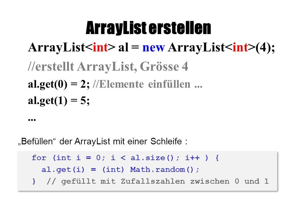ArrayList erstellen ArrayList al = new ArrayList (4); //erstellt ArrayList, Grösse 4 al.get(0) = 2; //Elemente einfüllen...