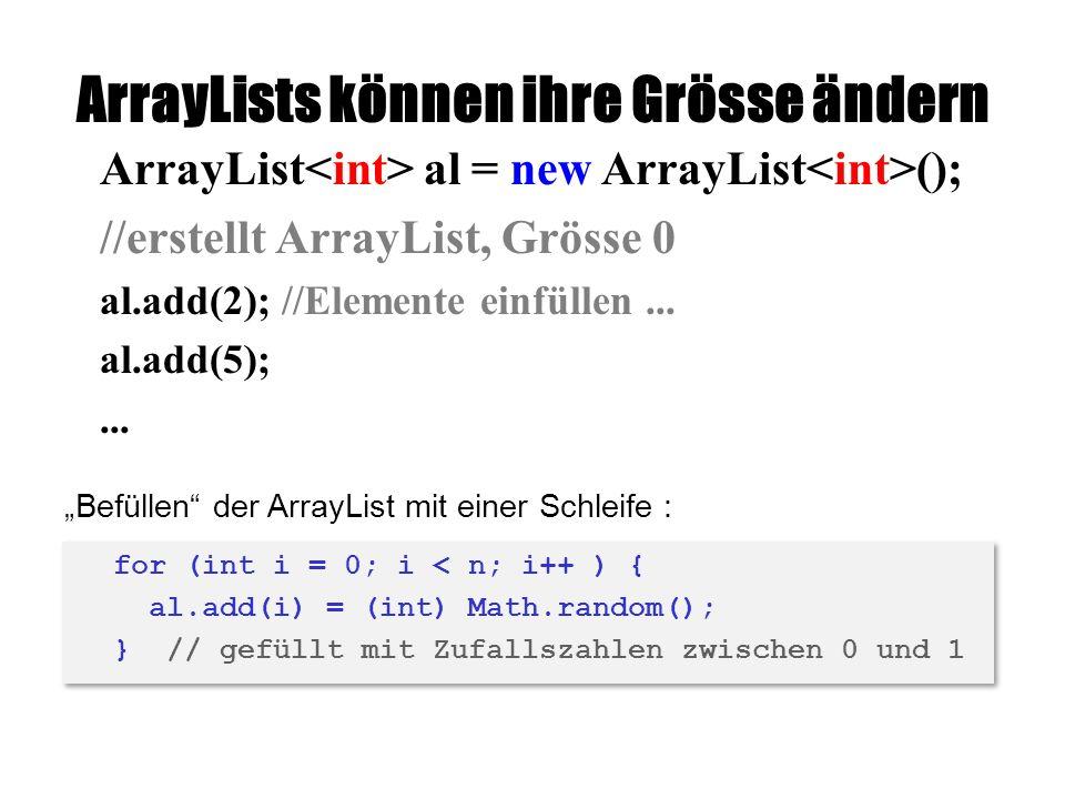 ArrayLists können ihre Grösse ändern ArrayList al = new ArrayList (); //erstellt ArrayList, Grösse 0 al.add(2); //Elemente einfüllen...