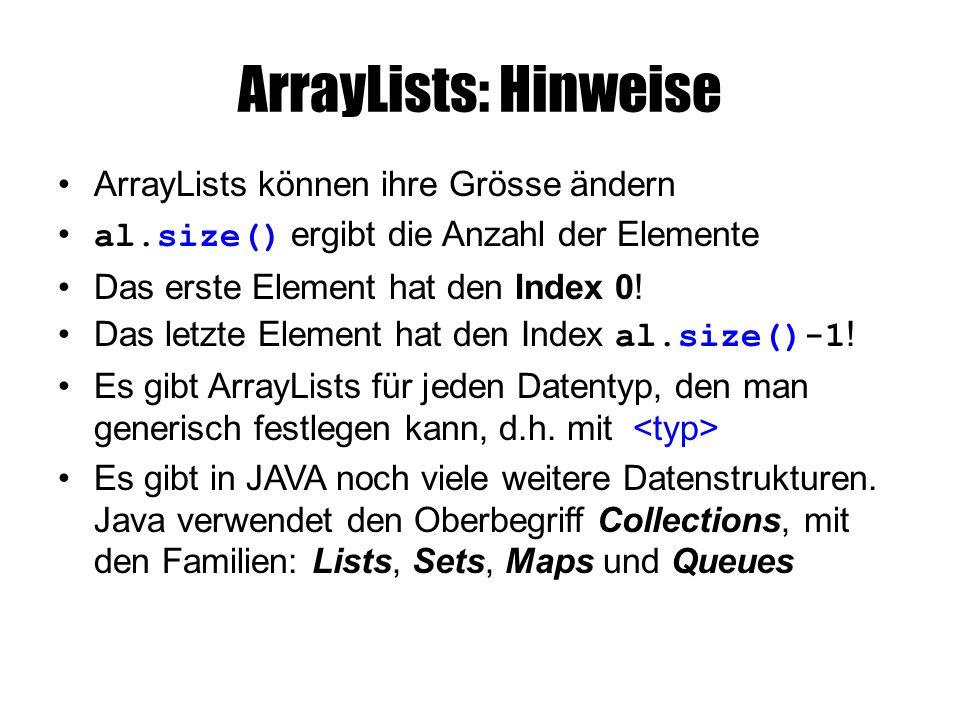 ArrayLists: Hinweise ArrayLists können ihre Grösse ändern al.size() ergibt die Anzahl der Elemente Das erste Element hat den Index 0.