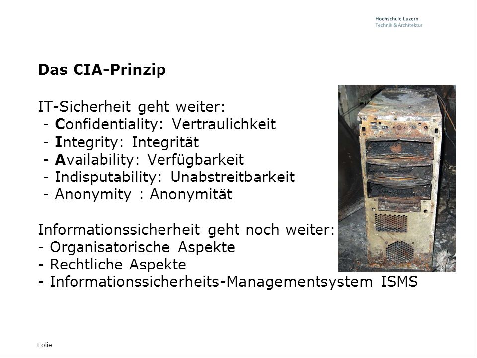Folie Das CIA-Prinzip IT-Sicherheit geht weiter: - Confidentiality: Vertraulichkeit - Integrity: Integrität - Availability: Verfügbarkeit - Indisputability: Unabstreitbarkeit - Anonymity : Anonymität Informationssicherheit geht noch weiter: - Organisatorische Aspekte - Rechtliche Aspekte - Informationssicherheits-Managementsystem ISMS