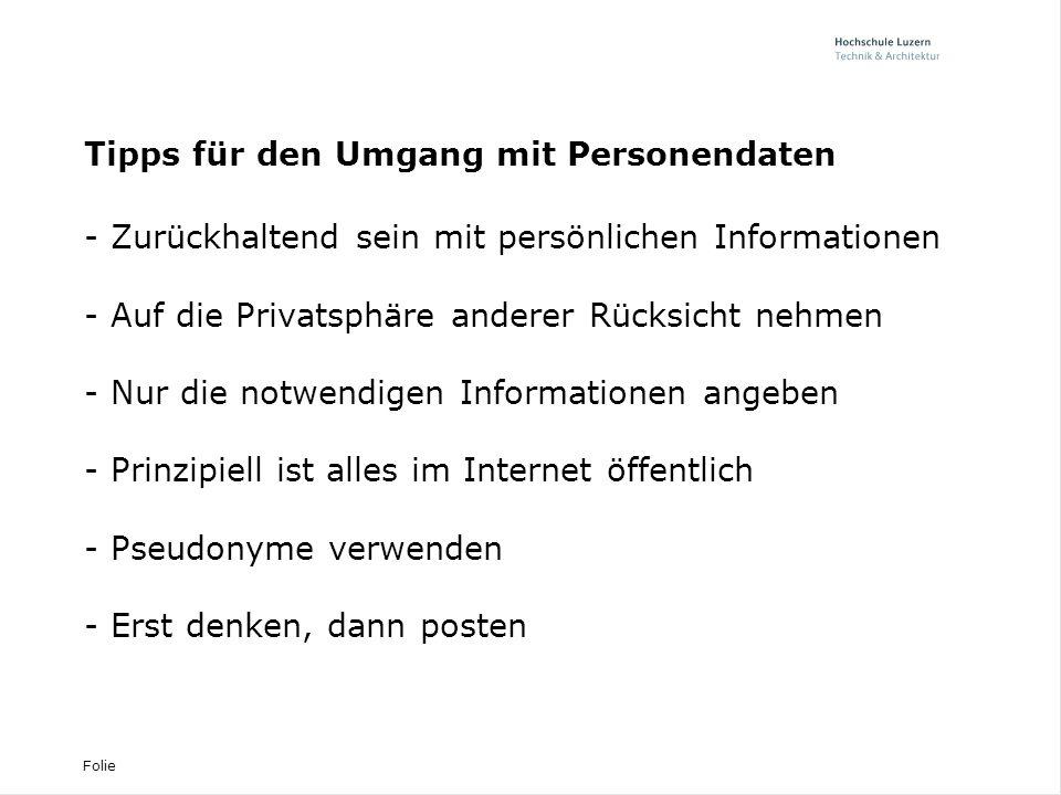 Folie Tipps für den Umgang mit Personendaten - Zurückhaltend sein mit persönlichen Informationen - Auf die Privatsphäre anderer Rücksicht nehmen - Nur die notwendigen Informationen angeben - Prinzipiell ist alles im Internet öffentlich - Pseudonyme verwenden - Erst denken, dann posten