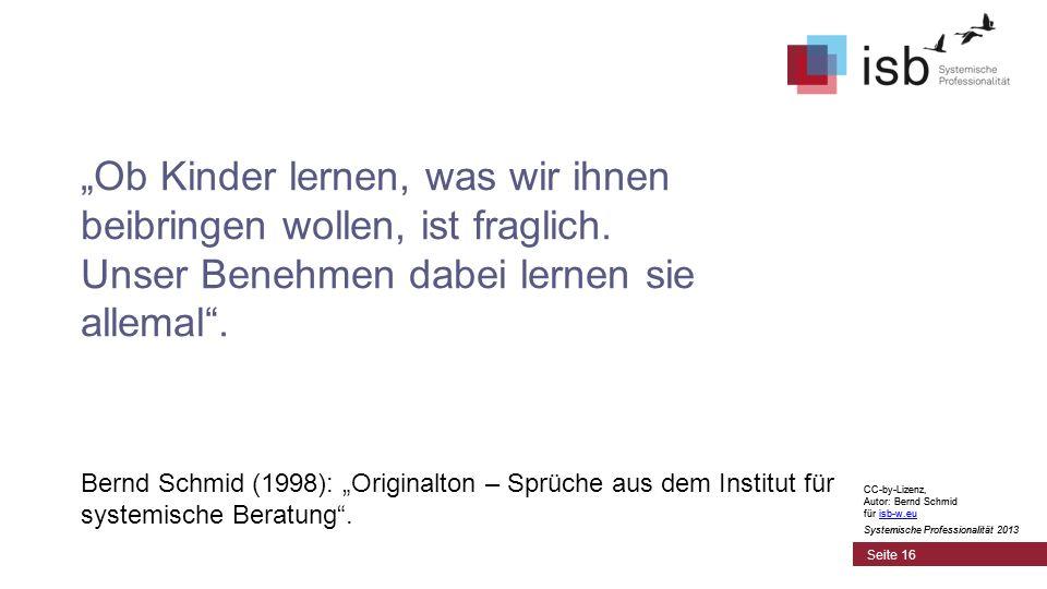 CC-by-Lizenz, Autor: Bernd Schmid für isb-w.euisb-w.eu Systemische Professionalität 2013 Seite 16 Ob Kinder lernen, was wir ihnen beibringen wollen, ist fraglich.