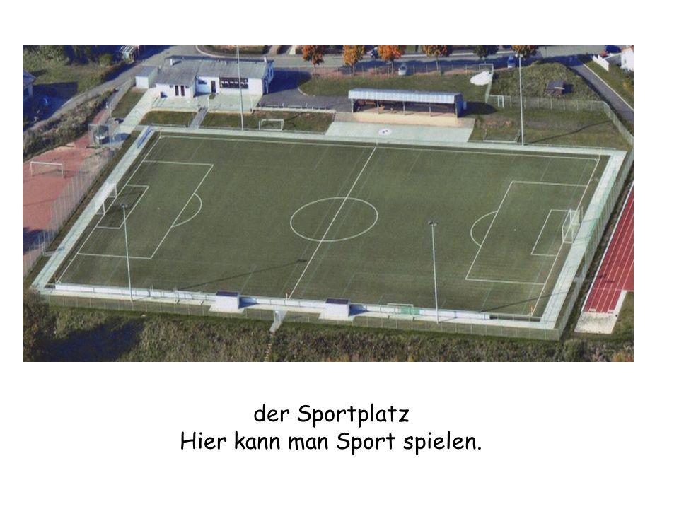 der Sportplatz Hier kann man Sport spielen.