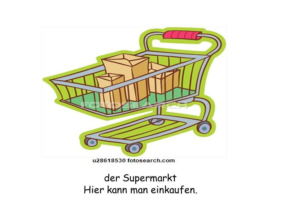der Supermarkt Hier kann man einkaufen.
