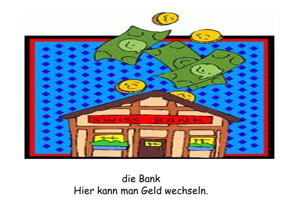 die Bank Hier kann man Geld wechseln.
